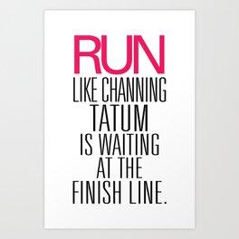 Run like Channing Tatum is waiting at the Finish Line Art Print