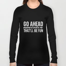 Go Ahead Underestimate Me That'll Be Fun Funny T-Shirts Long Sleeve T-shirt