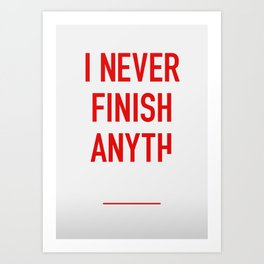 I Never Finish Anyth Art Print