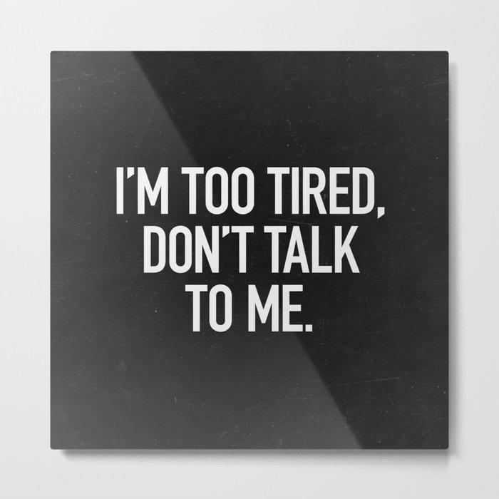 I'm too tired, don't talk to me. Metal Print