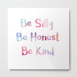 BE SILLY, BE HONEST, BE KIND. Metal Print
