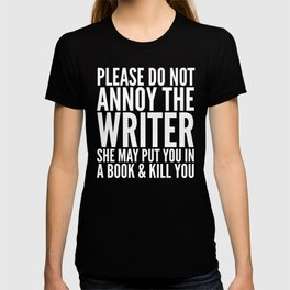 Please do not annoy the writer. She may put you in a book and kill you. (Black & White) T-shirt
