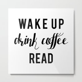 Wake up, Drink Coffee, Read Metal Print
