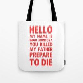 HELLO MY NAME IS INIGO MONTOYA YOU KILLED MY FATHER PREPARE TO DIE Tote Bag