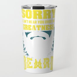 Sorry I Can't Hear You Over The Greatness Of My Beard funny Travel Mug