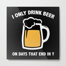 I Only Drink Beer On Days That End In Y Metal Print