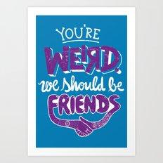 You're Weird We Should Be Friends Art Print