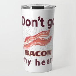 Funny Bacon Lover Don't Go Bacon My Heart Image Sayings Decal Fat Helps Travel Mug