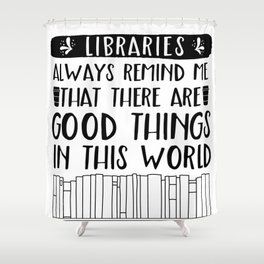Libraries Always Remind Me That There is Good in this World Shower Curtain