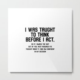 I was taught to think before I act Metal Print