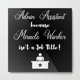 Admin Assistant because Miracle Worker isnt a job Metal Print