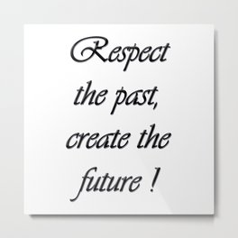 Respect the past , create the future . Metal Print