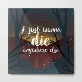 I just wanna die anywhere else Metal Print