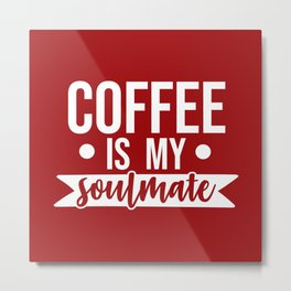 Coffee Is My Soulmate, Funny Quote Metal Print