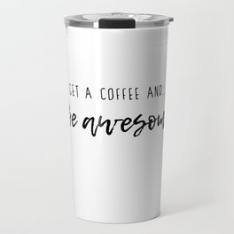 Get a coffee and be awesome! -black Travel Mug
