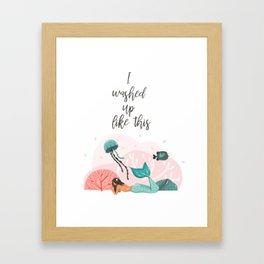 I washed up like this Framed Art Print