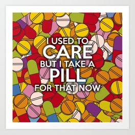 I USED TO CARE BUT I TAKE A PILL FOR THAT NOW Art Print
