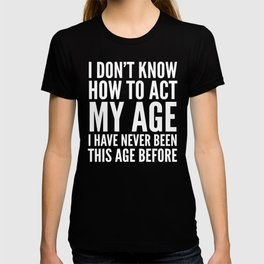 I DON'T KNOW HOW TO ACT MY AGE I HAVE NEVER BEEN THIS AGE BEFORE (Black & White) T-shirt