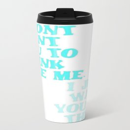 I Don't Want You To Think Like Me I Just Want You To Think Travel Mug