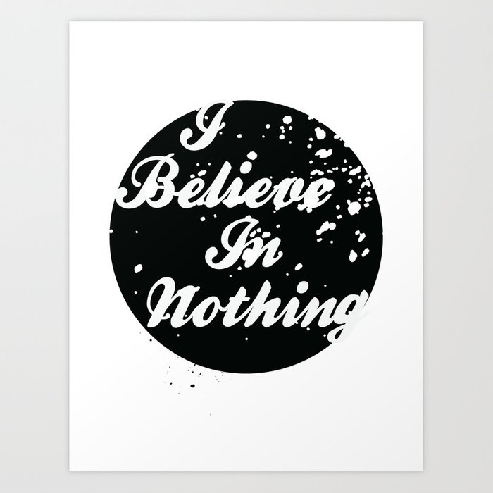 I Believe  In Nothing Art Print