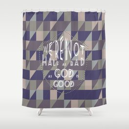 WE'RE NOT HALF AS BAD, AS GOD IS GOOD Shower Curtain