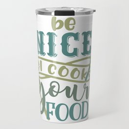 Be Nice I Cook For You - Funny Chefs and Cooks Travel Mug