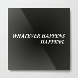 Whatever Happens Happens. Metal Print