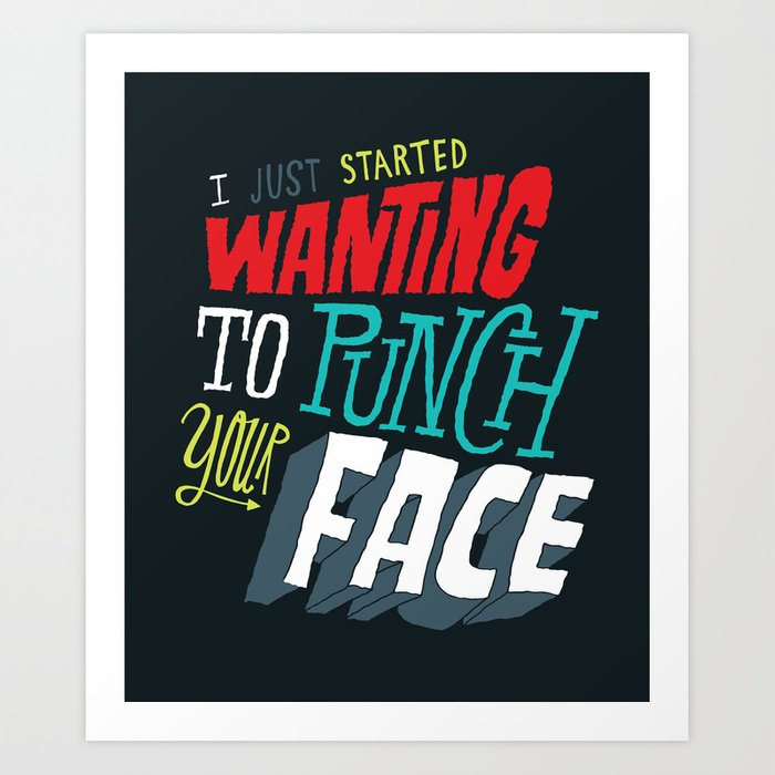 I Just Started Wanting To Punch Your Face Art Print