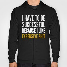 I HAVE TO BE SUCCESSFUL BECAUSE I LIKE EXPENSIVE SHIT (Black) Hoody