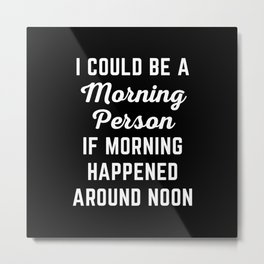 Could Be Morning Person Funny Quote Metal Print