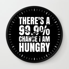 THERE'S A 99.9% PERCENT CHANCE I AM HUNGRY (Black & White) Wall Clock