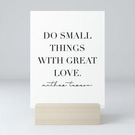 Do Small Things with Great Love. -Mother Teresa Mini Art Print