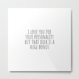 I Love You For Your Personality but Your Dick is a Huge Bonus Metal Print