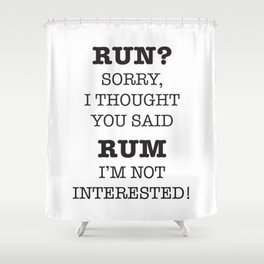 RUN? SORRY, I THOUGH YOU SAID RUM. I'M NOT INTERESTED! Shower Curtain