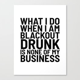 What I Do When I am Blackout Drunk is None of My Business Canvas Print