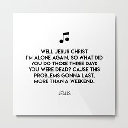 Well Jesus Christ i'm alone again, so what did you do those three days you were dead? Metal Print