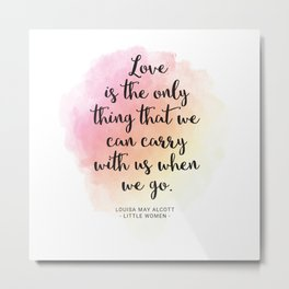 Love is the only thing that we can carry with us when we go. Louisa May Alcott, Little Women Metal Print
