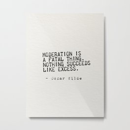 Moderation is  a fatal thing.  Nothing succeeds  like excess. Metal Print