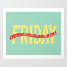 Friday, We Are Meant to Be Art Print