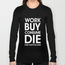 Work Buy Consume Die. End Capitalism (white) Long Sleeve T-shirt