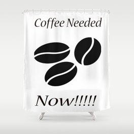 Coffee Needed Now Shower Curtain