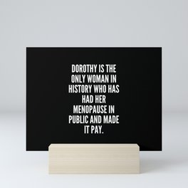 Dorothy is the only woman in history who has had her menopause in public and made it pay Mini Art Print