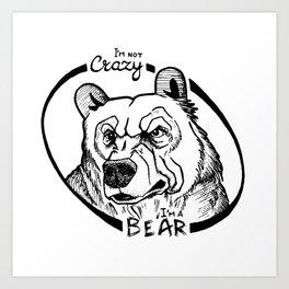 I'm not crazy! I'm a bear Art Print