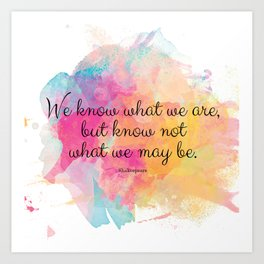 We know what we are, but know not what we may be.' Shakespeare quote Art Print