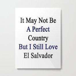 It May Not Be A Perfect Country But I Still Love El Salvador  Metal Print