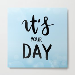 It's your day Metal Print