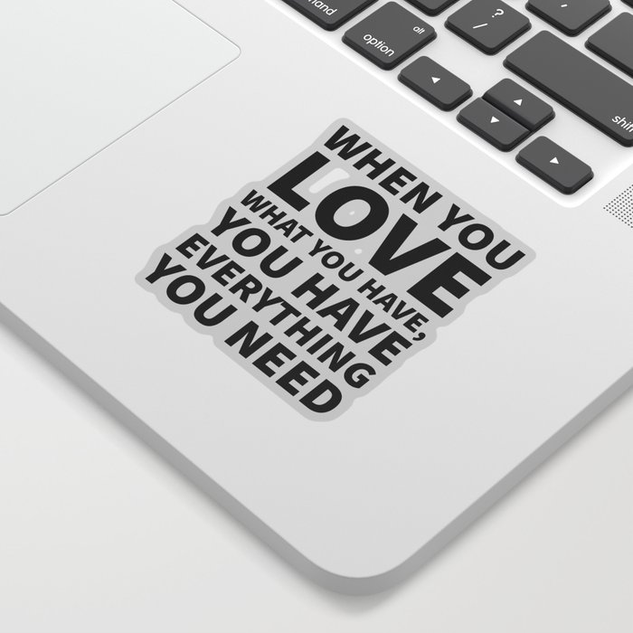 When You Love What You Have, You Have Everything You Need Sticker