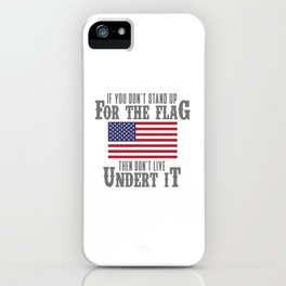 IF YOU DON'T STAND UP FOR THE FLAG THEN DON'T LIVE UNDER IT iPhone Case