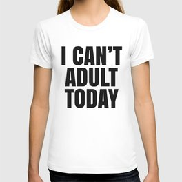 I Can't Adult Today T-shirt