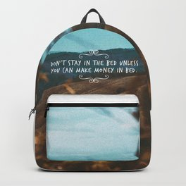 Don't stay in the bed unless you can make money in bed. Backpack